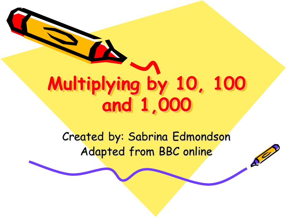 Multiplying by 10, 100 and 1,000 Created by: Sabrina Edmondson Adapted from BBC online