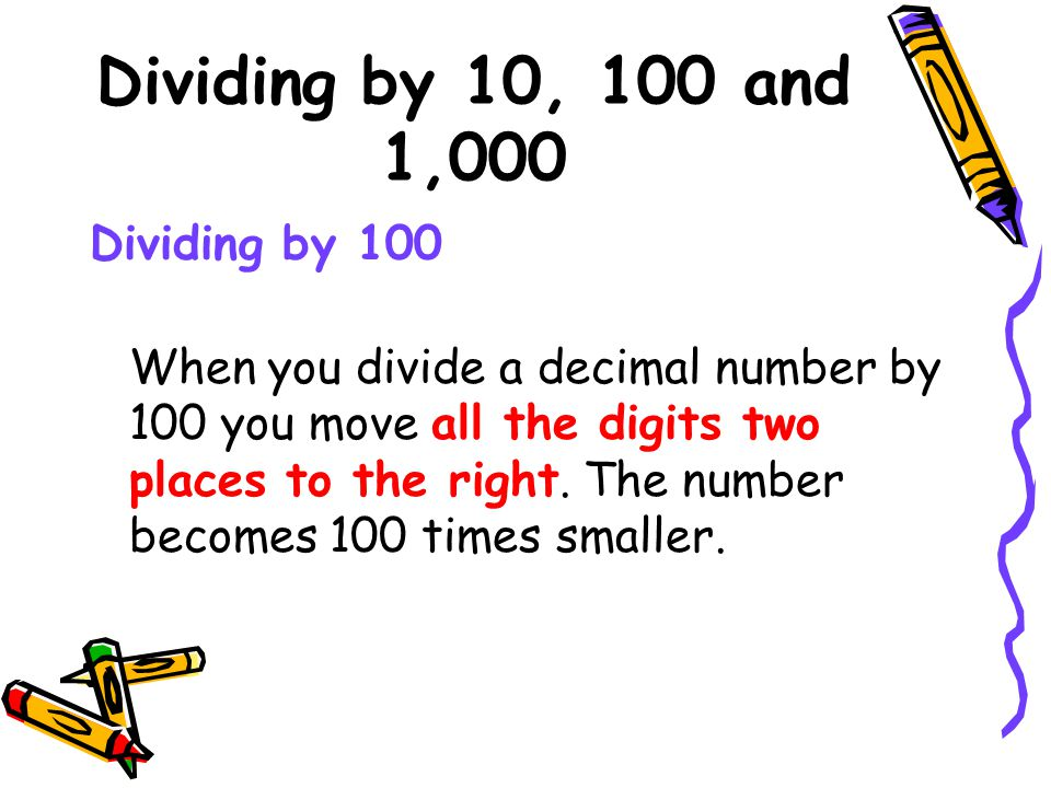 Dividing by 10, 100 and 1,000 Dividing by 100 When you divide a decimal number by 100 you move all the digits two places to the right.