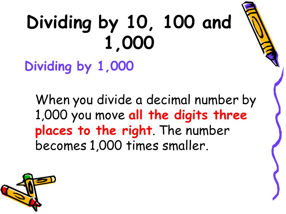 Dividing by 10, 100 and 1,000 Dividing by 1,000 When you divide a decimal number by 1,000 you move all the digits three places to the right. The numbe