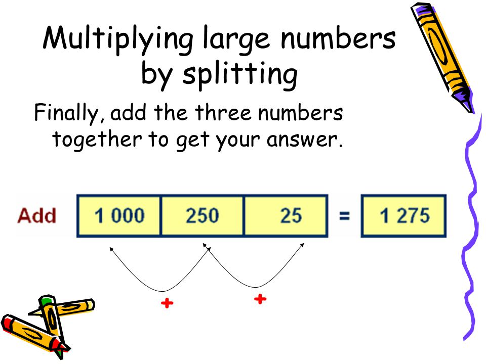 Multiplying large numbers by splitting Finally, add the three numbers together to get your answer. ++