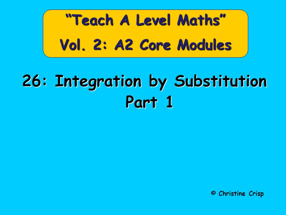 "© Christine Crisp ""Teach A Level Maths"" Vol. 2: A2 Core Modules 26: Integration by Substitution Part 1 Part 1"