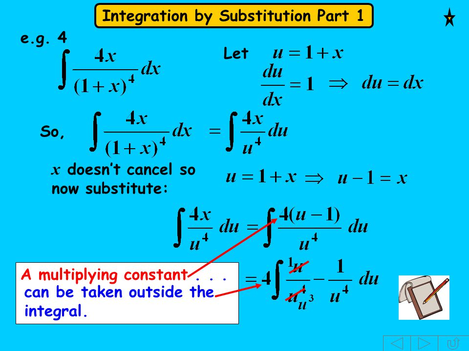 Integration by Substitution Part 1 e.g. 4 Let So, x doesn't cancel so now substitute: A multiplying constant... can be taken outside the integral.