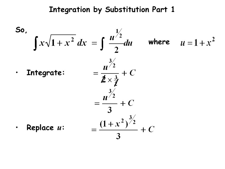 Integration by Substitution Part 1 where Integrate: Replace u : So,