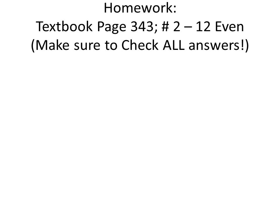 Homework: Textbook Page 343; # 2 – 12 Even (Make sure to Check ALL answers!)