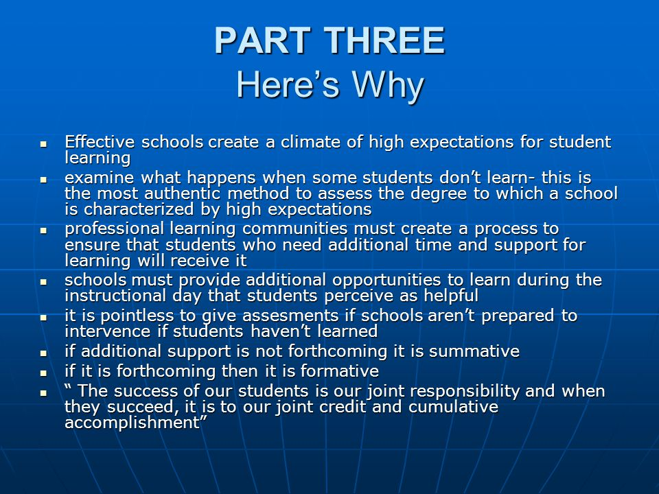 PART THREE Here's Why Effective schools create a climate of high expectations for student learning Effective schools create a climate of high expectations for student learning examine what happens when some students don't learn- this is the most authentic method to assess the degree to which a school is characterized by high expectations examine what happens when some students don't learn- this is the most authentic method to assess the degree to which a school is characterized by high expectations professional learning communities must create a process to ensure that students who need additional time and support for learning will receive it professional learning communities must create a process to ensure that students who need additional time and support for learning will receive it schools must provide additional opportunities to learn during the instructional day that students perceive as helpful schools must provide additional opportunities to learn during the instructional day that students perceive as helpful it is pointless to give assesments if schools aren't prepared to intervence if students haven't learned it is pointless to give assesments if schools aren't prepared to intervence if students haven't learned if additional support is not forthcoming it is summative if additional support is not forthcoming it is summative if it is forthcoming then it is formative if it is forthcoming then it is formative The success of our students is our joint responsibility and when they succeed, it is to our joint credit and cumulative accomplishment The success of our students is our joint responsibility and when they succeed, it is to our joint credit and cumulative accomplishment