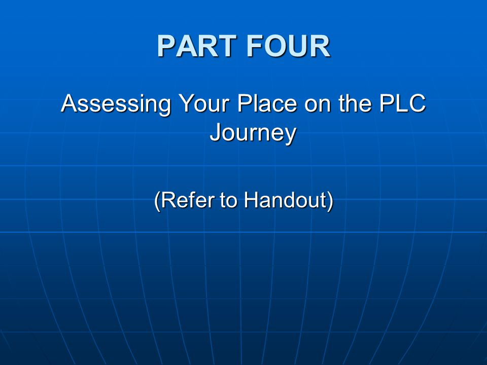 PART FOUR Assessing Your Place on the PLC Journey (Refer to Handout)