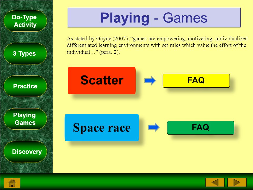 Do-Type Activity 3 Types Practice Playing Games Discovery Scatter Space race FAQ As stated by Guyne (2007), games are empowering, motivating, individualized differentiated learning environments with set rules which value the effort of the individual… (para.