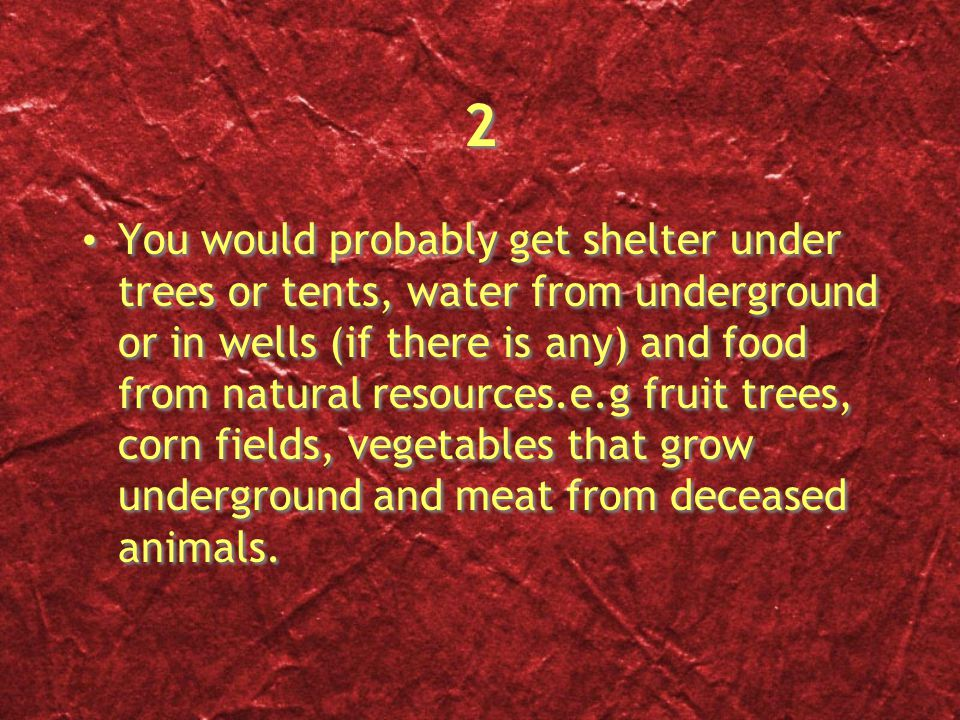 2 2 You would probably get shelter under trees or tents, water from underground or in wells (if there is any) and food from natural resources.e.g fruit trees, corn fields, vegetables that grow underground and meat from deceased animals.