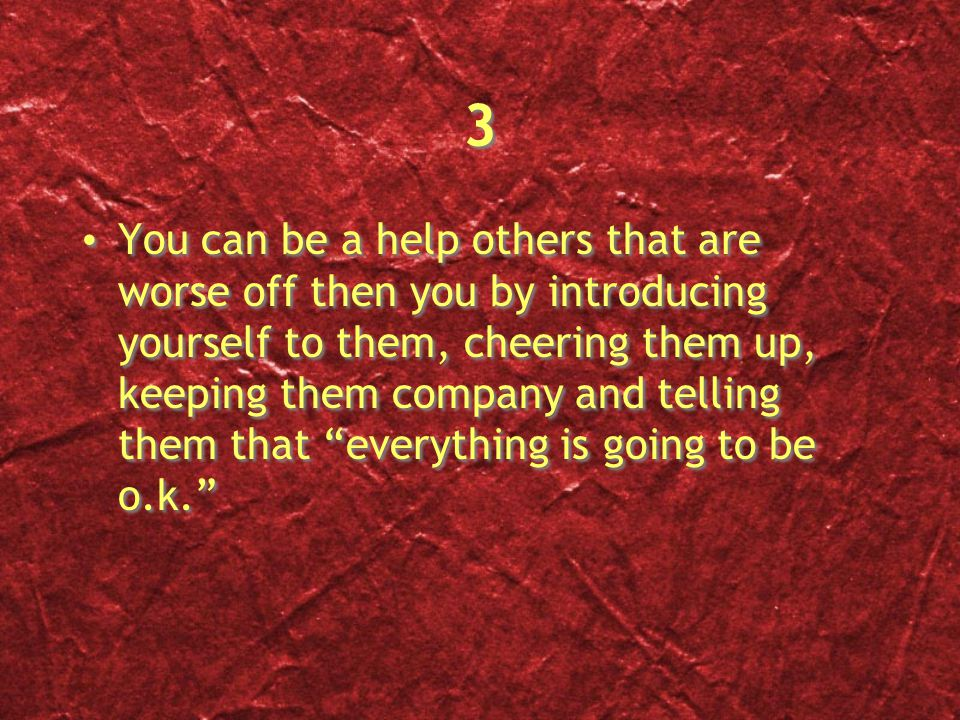 3 3 You can be a help others that are worse off then you by introducing yourself to them, cheering them up, keeping them company and telling them that everything is going to be o.k.