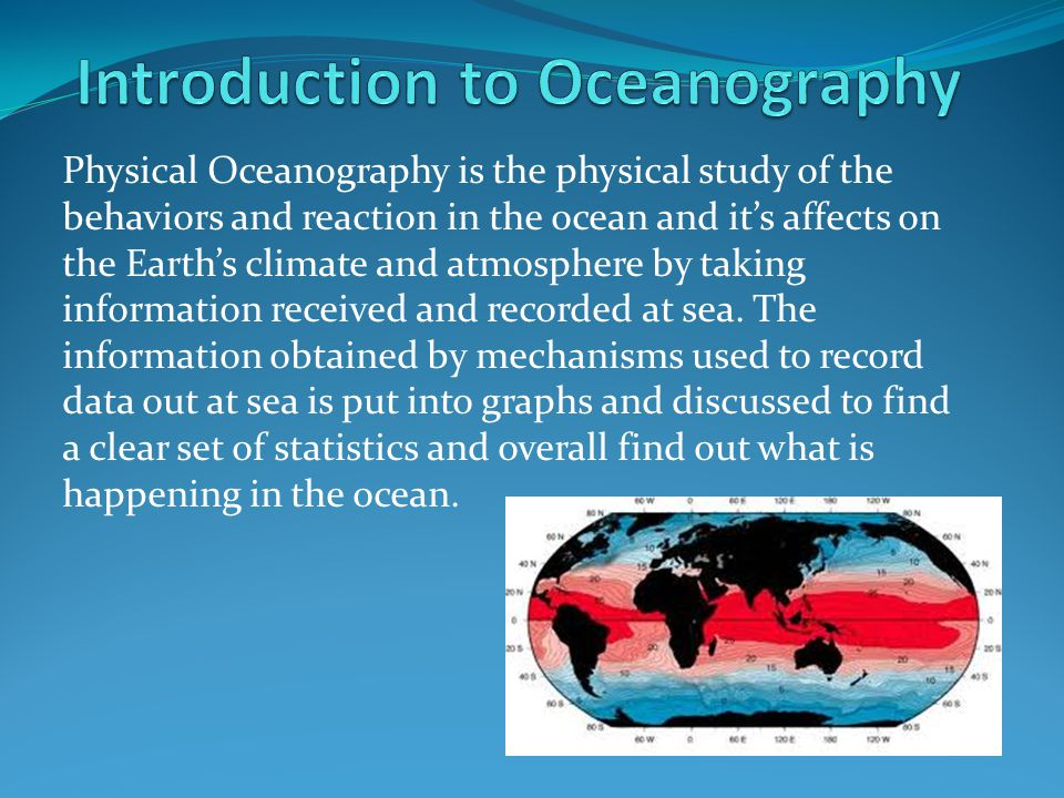 Physical Oceanography is the physical study of the behaviors and reaction in the ocean and it's affects on the Earth's climate and atmosphere by taking information received and recorded at sea.