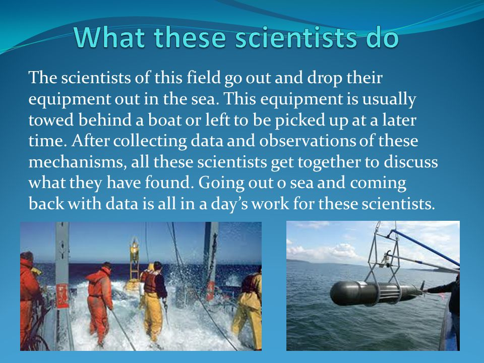 The scientists of this field go out and drop their equipment out in the sea.