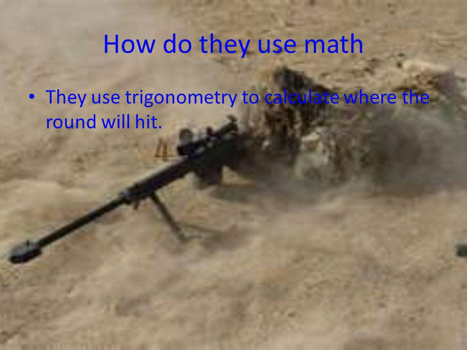 How do they use math They use trigonometry to calculate where the round will hit.