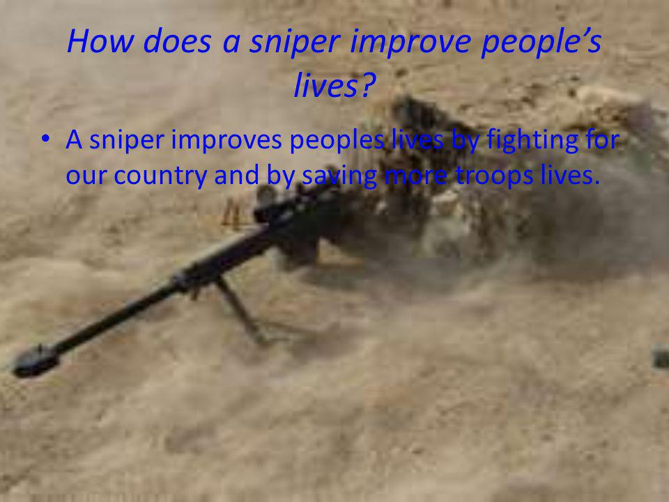 How does a sniper improve people's lives? A sniper improves peoples lives by fighting for our country and by saving more troops lives.