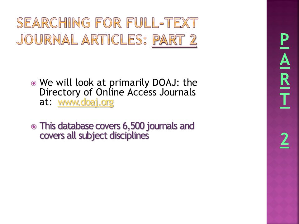 www.doaj.org  We will look at primarily DOAJ: the Directory of Online Access Journals at: www.doaj.org www.doaj.org  This database covers 6,500 journals and covers all subject disciplines PART2PART2