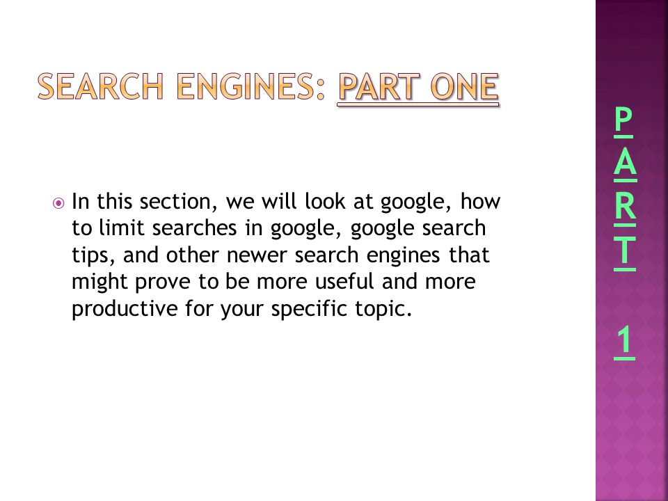  In this section, we will look at google, how to limit searches in google, google search tips, and other newer search engines that might prove to be more useful and more productive for your specific topic.