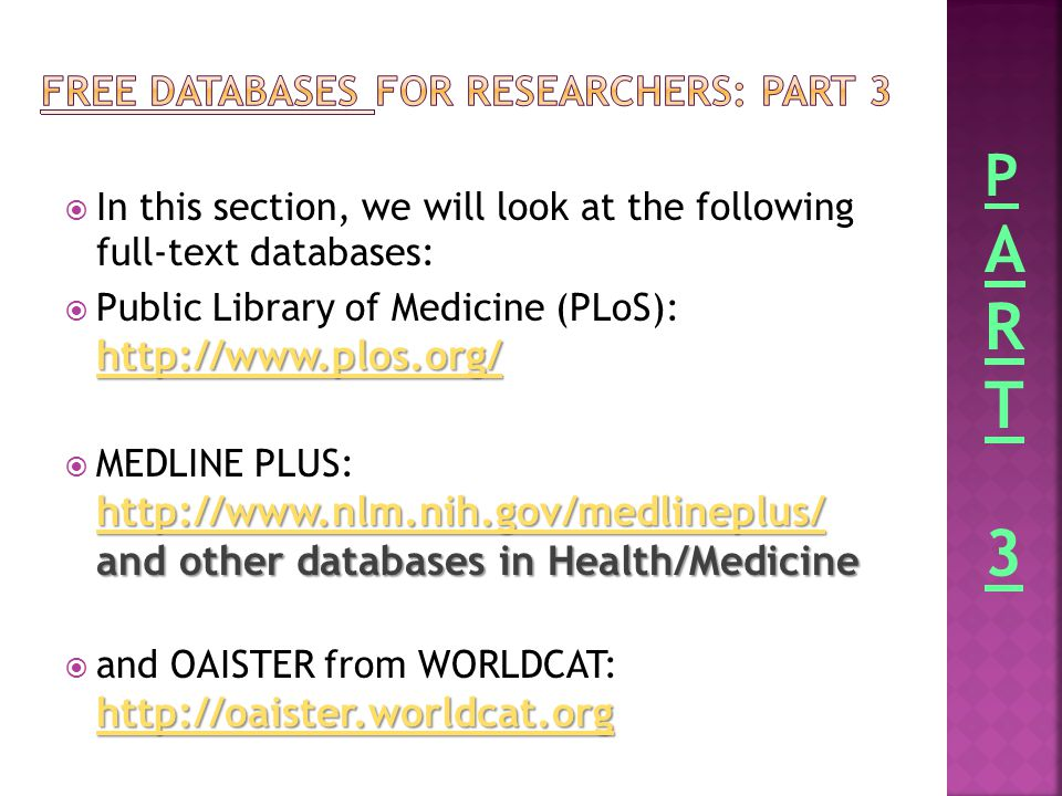  In this section, we will look at the following full-text databases: http://www.plos.org/ http://www.plos.org/  Public Library of Medicine (PLoS): http://www.plos.org/ http://www.plos.org/ http://www.nlm.nih.gov/medlineplus/ http://www.nlm.nih.gov/medlineplus/ and other databases in Health/Medicine  MEDLINE PLUS: http://www.nlm.nih.gov/medlineplus/ and other databases in Health/Medicine http://www.nlm.nih.gov/medlineplus/ http://oaister.worldcat.org http://oaister.worldcat.org  and OAISTER from WORLDCAT: http://oaister.worldcat.org http://oaister.worldcat.org PART3PART3