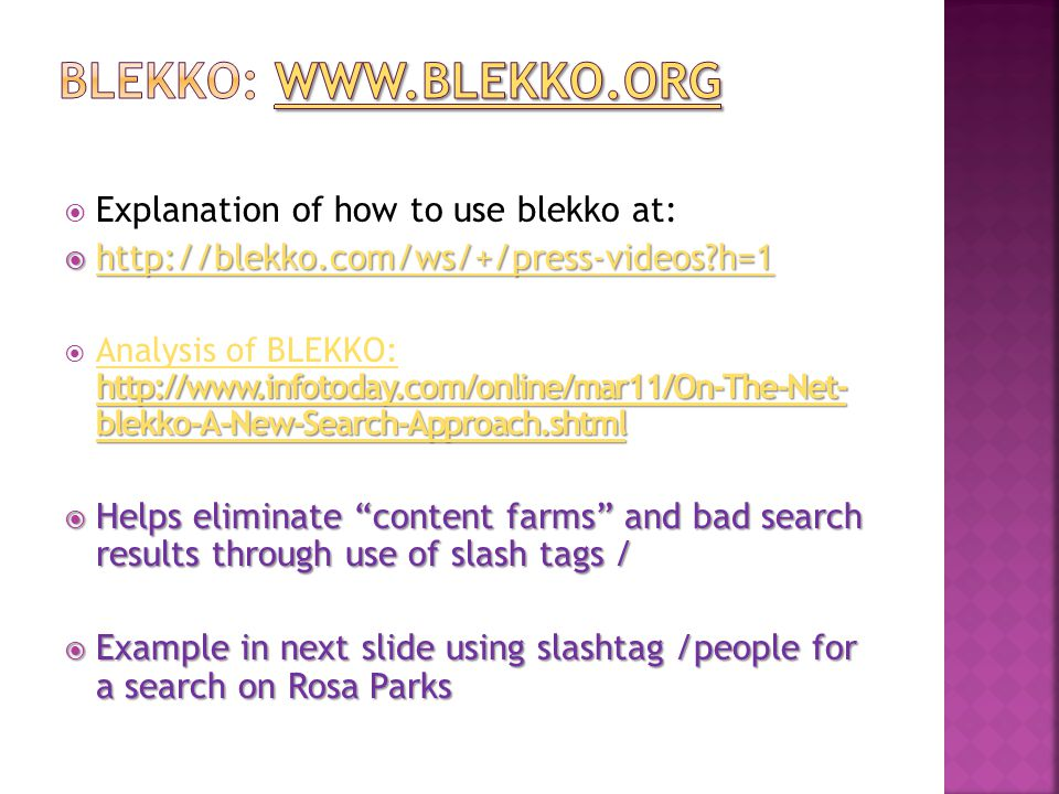 Explanation of how to use blekko at:  http://blekko.com/ws/+/press-videos h=1 http://blekko.com/ws/+/press-videos h=1 http://www.infotoday.com/online/mar11/On-The-Net- blekko-A-New-Search-Approach.shtml http://www.infotoday.com/online/mar11/On-The-Net- blekko-A-New-Search-Approach.shtml  Analysis of BLEKKO: http://www.infotoday.com/online/mar11/On-The-Net- blekko-A-New-Search-Approach.shtml Analysis of BLEKKO: http://www.infotoday.com/online/mar11/On-The-Net- blekko-A-New-Search-Approach.shtml  Helps eliminate content farms and bad search results through use of slash tags /  Example in next slide using slashtag /people for a search on Rosa Parks