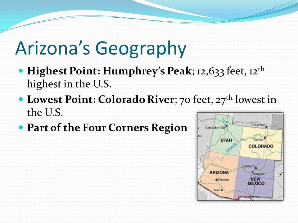 Arizona's Geography Highest Point: Humphrey's Peak; 12,633 feet, 12 th highest in the U.S.