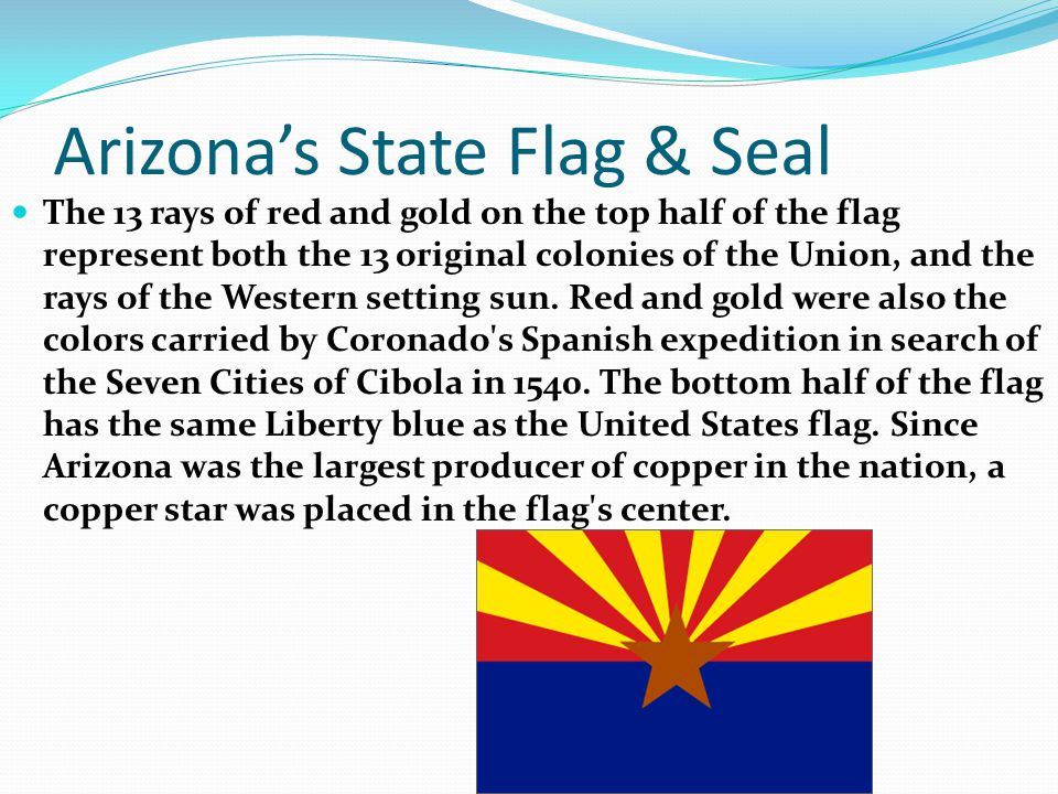 Arizona's State Flag & Seal The 13 rays of red and gold on the top half of the flag represent both the 13 original colonies of the Union, and the rays of the Western setting sun.