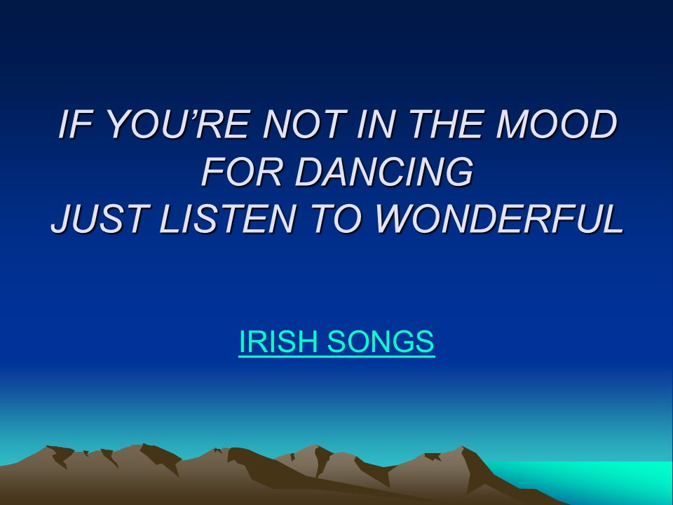 IF YOU'RE NOT IN THE MOOD FOR DANCING JUST LISTEN TO WONDERFUL IRISH SONGS