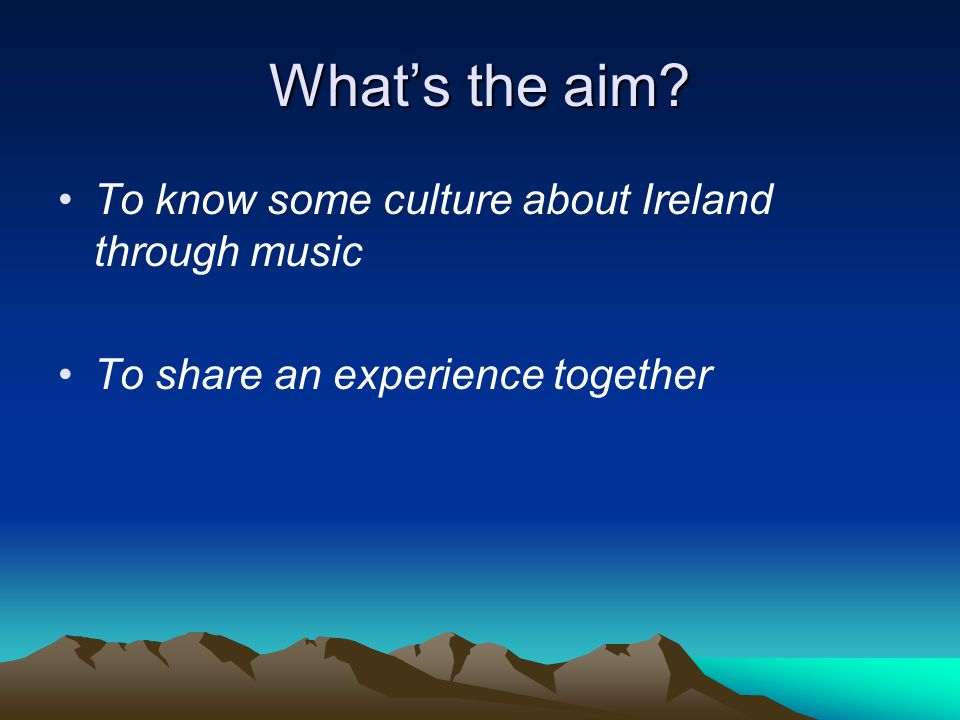 What's the aim? To know some culture about Ireland through music To share an experience together