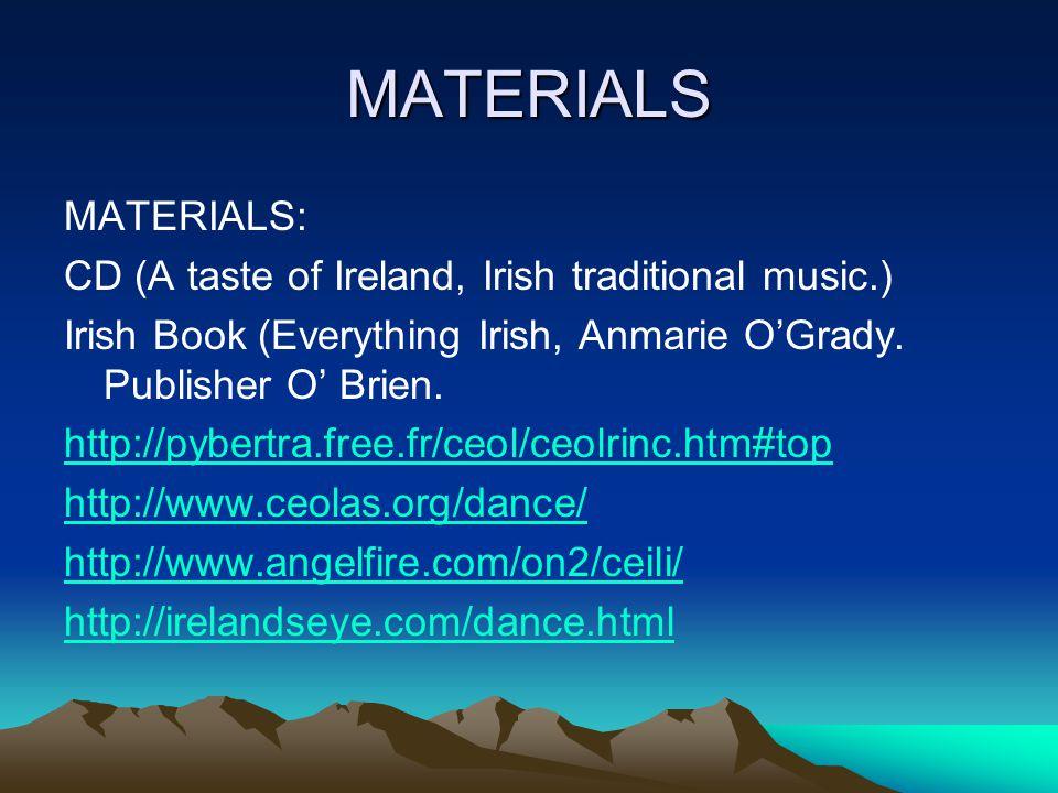 MATERIALS MATERIALS: CD (A taste of Ireland, Irish traditional music.) Irish Book (Everything Irish, Anmarie O'Grady. Publisher O' Brien. http://pyber