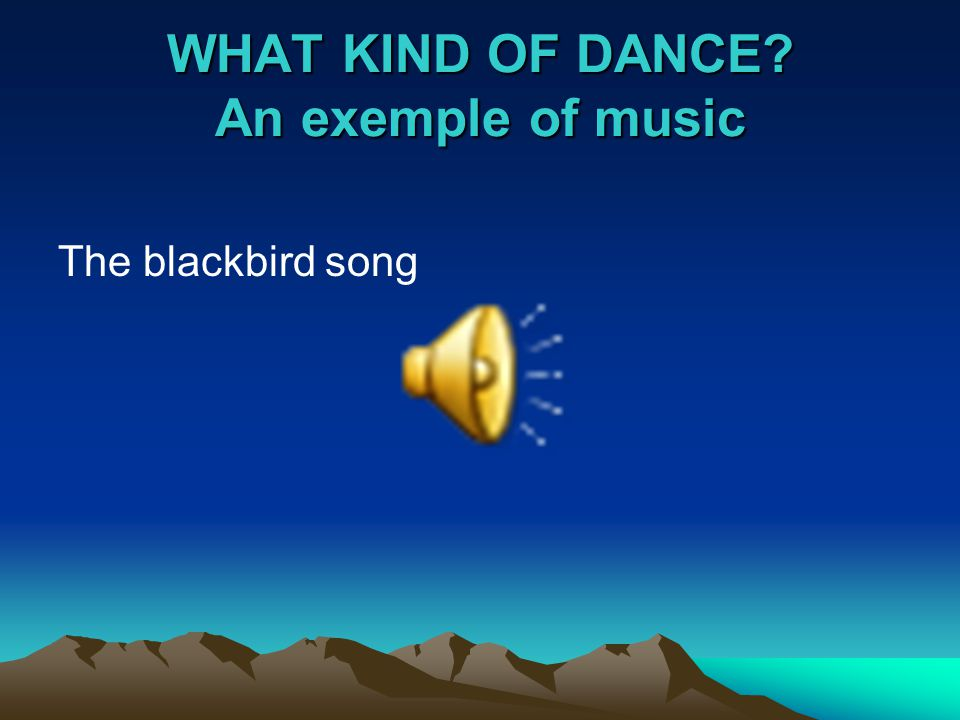 WHAT KIND OF DANCE? An exemple of music The blackbird song