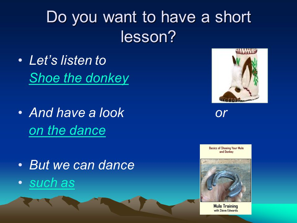 Do you want to have a short lesson? Let's listen to Shoe the donkey And have a look or on the dance But we can dance such as