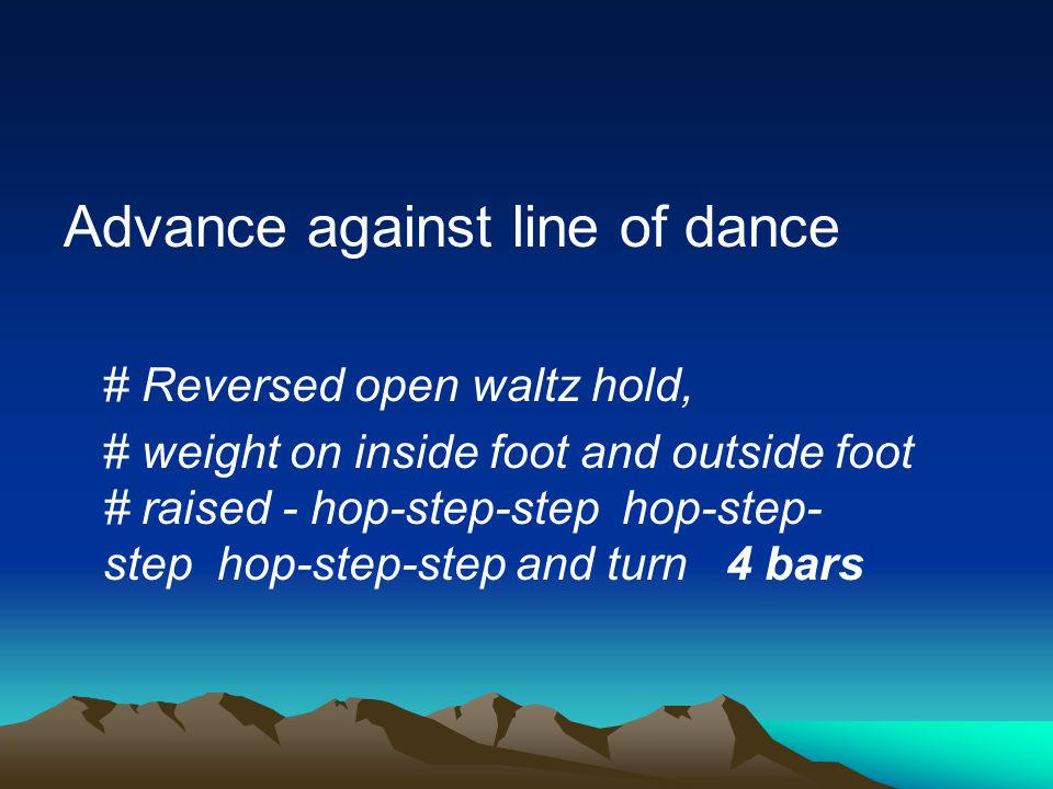 Advance against line of dance # Reversed open waltz hold, # weight on inside foot and outside foot # raised - hop-step-step hop-step- step hop-step-step and turn 4 bars
