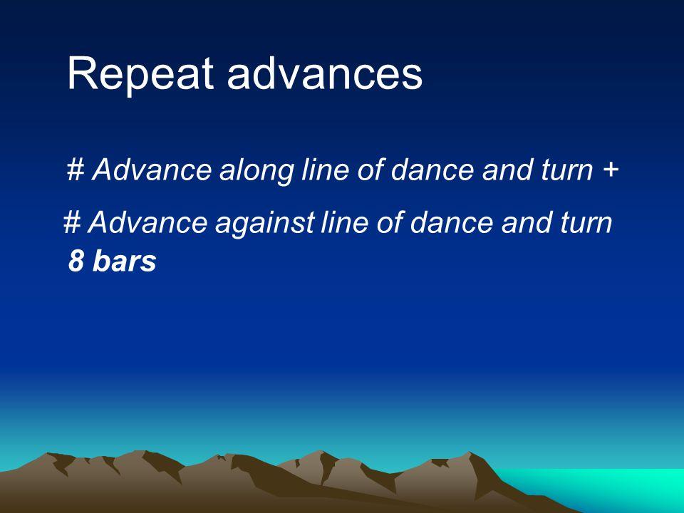 Repeat advances # Advance along line of dance and turn + # Advance against line of dance and turn 8 bars