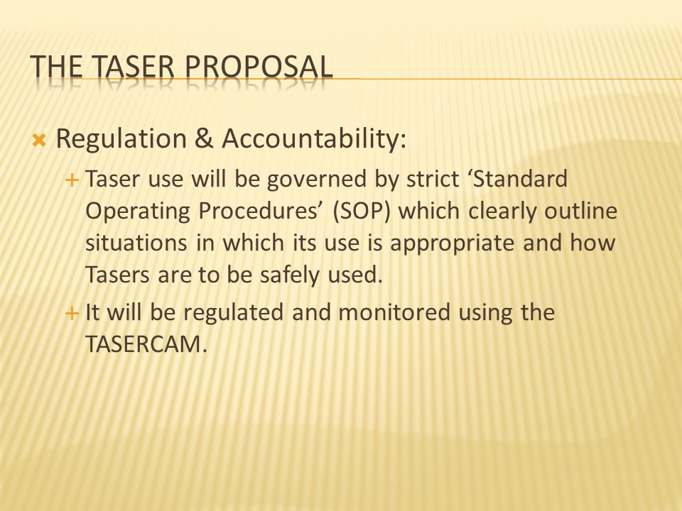  Regulation & Accountability:  Taser use will be governed by strict 'Standard Operating Procedures' (SOP) which clearly outline situations in which its use is appropriate and how Tasers are to be safely used.