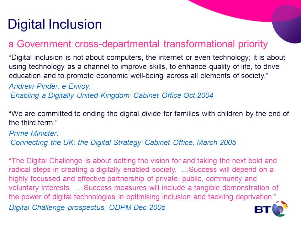 Digital Inclusion a Government cross-departmental transformational priority Digital inclusion is not about computers, the internet or even technology; it is about using technology as a channel to improve skills, to enhance quality of life, to drive education and to promote economic well-being across all elements of society. Andrew Pinder, e-Envoy: 'Enabling a Digitally United Kingdom' Cabinet Office Oct 2004 We are committed to ending the digital divide for families with children by the end of the third term. Prime Minister: 'Connecting the UK: the Digital Strategy' Cabinet Office, March 2005 The Digital Challenge is about setting the vision for and taking the next bold and radical steps in creating a digitally enabled society.