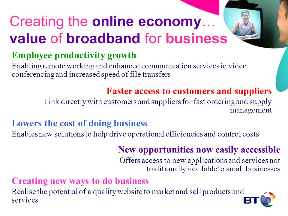 Creating the online economy… value of broadband for business Faster access to customers and suppliers Link directly with customers and suppliers for fast ordering and supply management Creating new ways to do business Realise the potential of a quality website to market and sell products and services Lowers the cost of doing business Enables new solutions to help drive operational efficiencies and control costs Employee productivity growth Enabling remote working and enhanced communication services ie video conferencing and increased speed of file transfers New opportunities now easily accessible Offers access to new applications and services not traditionally available to small businesses