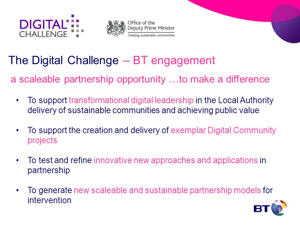 a scaleable partnership opportunity …to make a difference To support transformational digital leadership in the Local Authority delivery of sustainable communities and achieving public value To support the creation and delivery of exemplar Digital Community projects To test and refine innovative new approaches and applications in partnership To generate new scaleable and sustainable partnership models for intervention