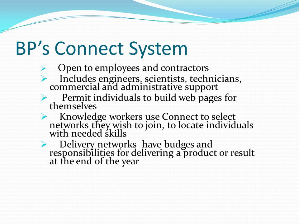 BP's Connect System  Open to employees and contractors  Includes engineers, scientists, technicians, commercial and administrative support  Permit individuals to build web pages for themselves  Knowledge workers use Connect to select networks they wish to join, to locate individuals with needed skills  Delivery networks have budges and responsibilities for delivering a product or result at the end of the year