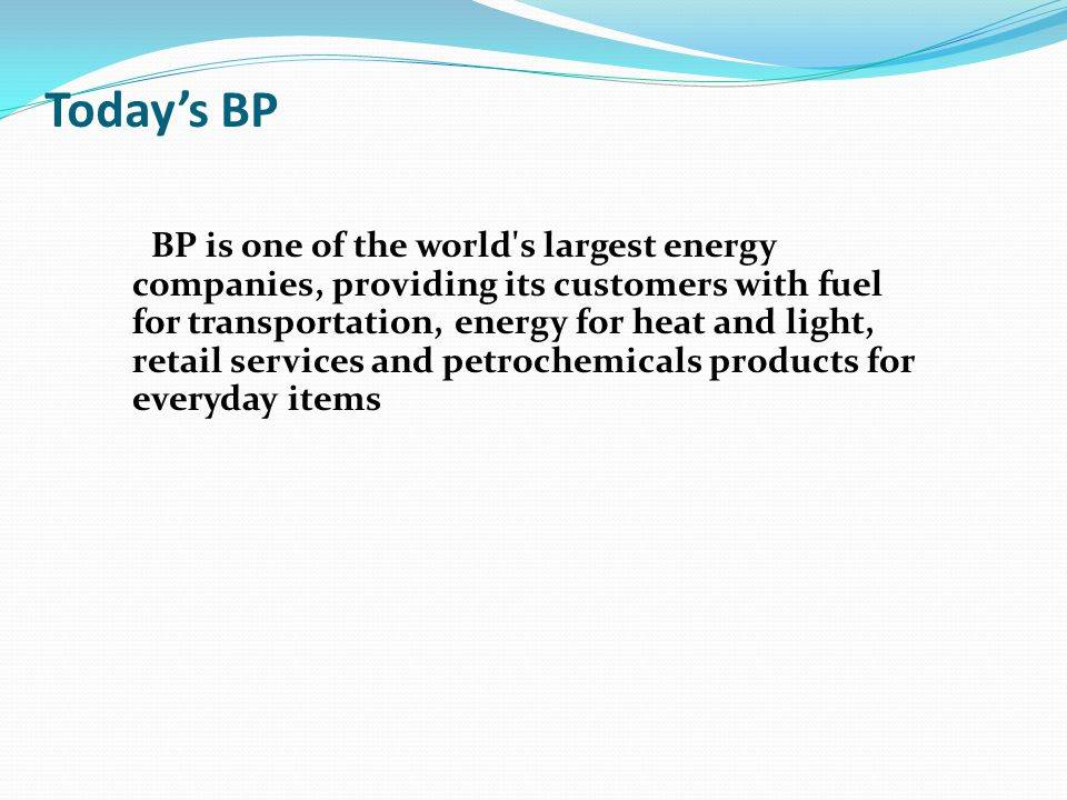 Today's BP BP is one of the world s largest energy companies, providing its customers with fuel for transportation, energy for heat and light, retail services and petrochemicals products for everyday items