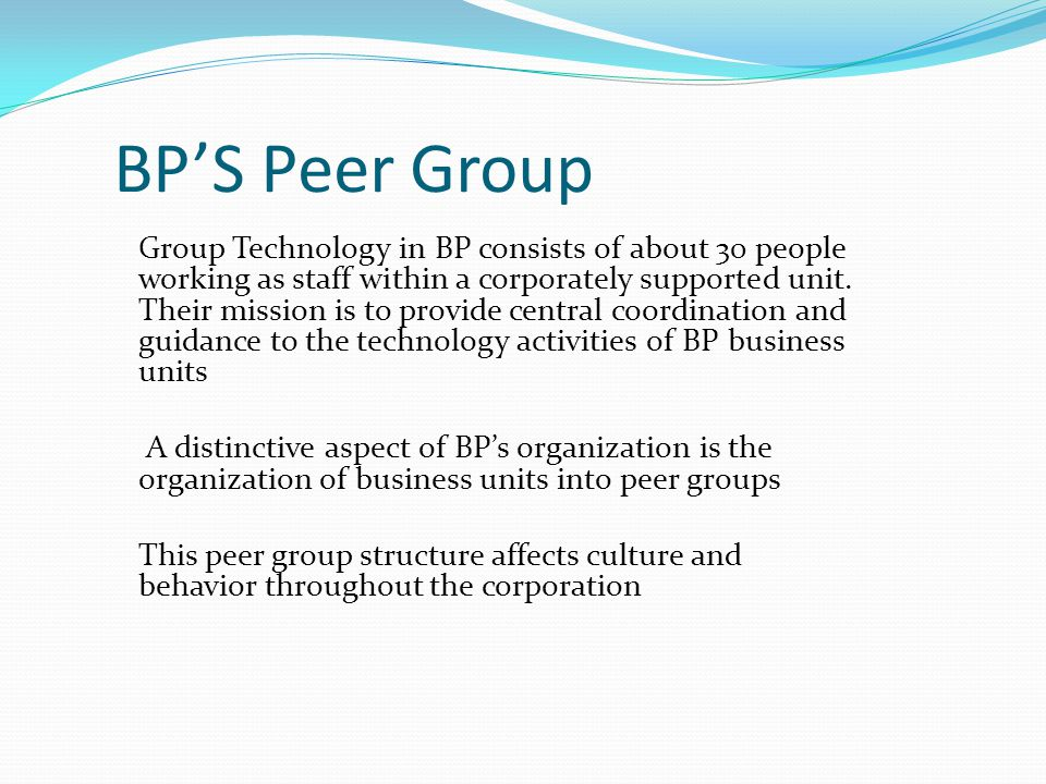 BP'S Peer Group Group Technology in BP consists of about 30 people working as staff within a corporately supported unit.