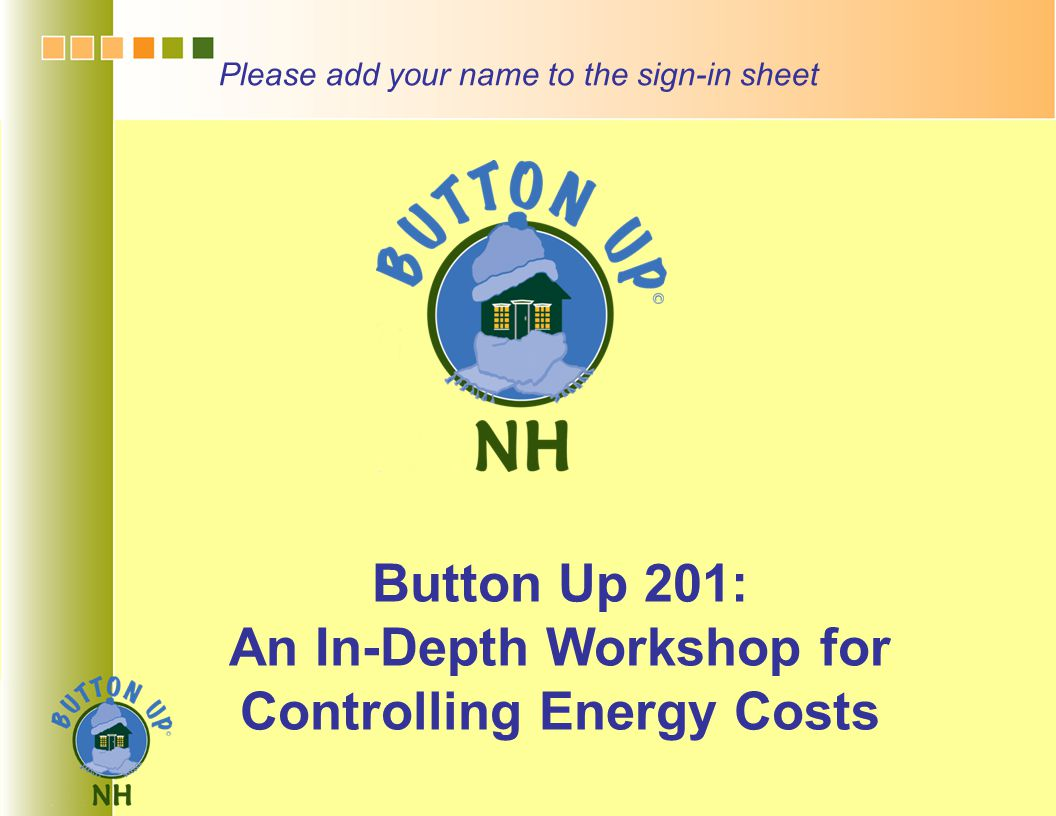 Button Up 201: An In-Depth Workshop for Controlling Energy Costs Please add your name to the sign-in sheet