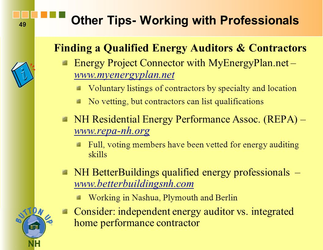 Other Tips- Working with Professionals Finding a Qualified Energy Auditors & Contractors Energy Project Connector with MyEnergyPlan.net – www.myenergyplan.net Voluntary listings of contractors by specialty and location No vetting, but contractors can list qualifications NH Residential Energy Performance Assoc.