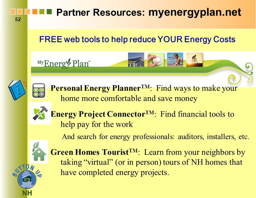Partner Resources: myenergyplan.net Personal Energy Planner TM : Find ways to make your home more comfortable and save money Energy Project Connector TM : Find financial tools to help pay for the work And search for energy professionals: auditors, installers, etc.