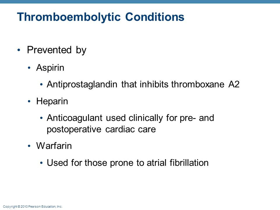 Copyright © 2010 Pearson Education, Inc. Thromboembolytic Conditions Prevented by Aspirin Antiprostaglandin that inhibits thromboxane A2 Heparin Antic