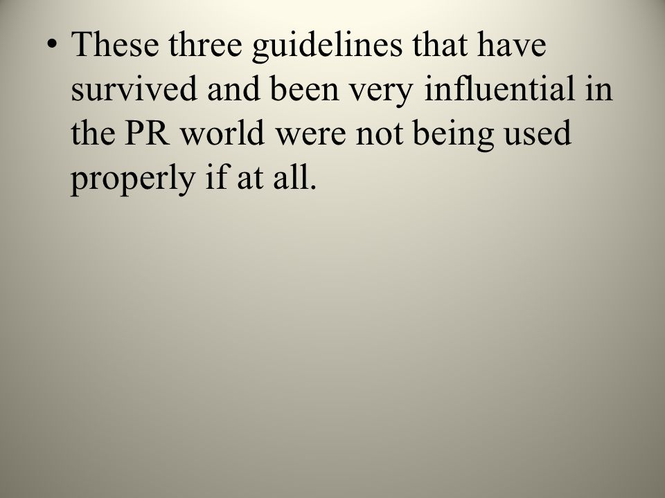 These three guidelines that have survived and been very influential in the PR world were not being used properly if at all.