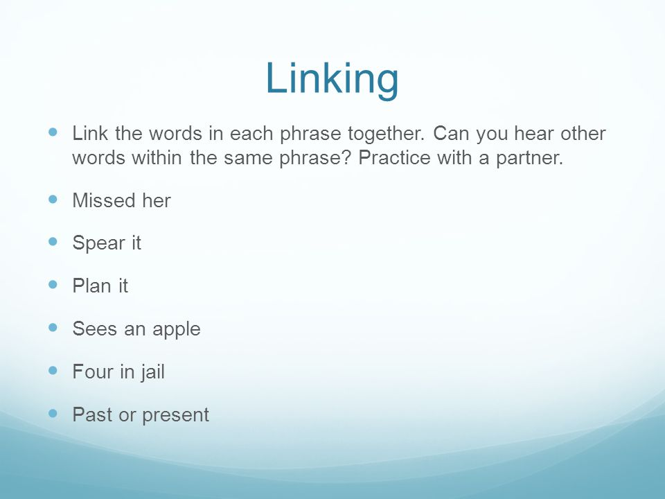 Linking Link the words in each phrase together. Can you hear other words within the same phrase.