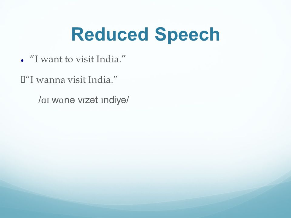 Reduced Speech I want to visit India.  I wanna visit India. / ɑɪ w ɑ nə v ɪ zət ɪ ndiyə/
