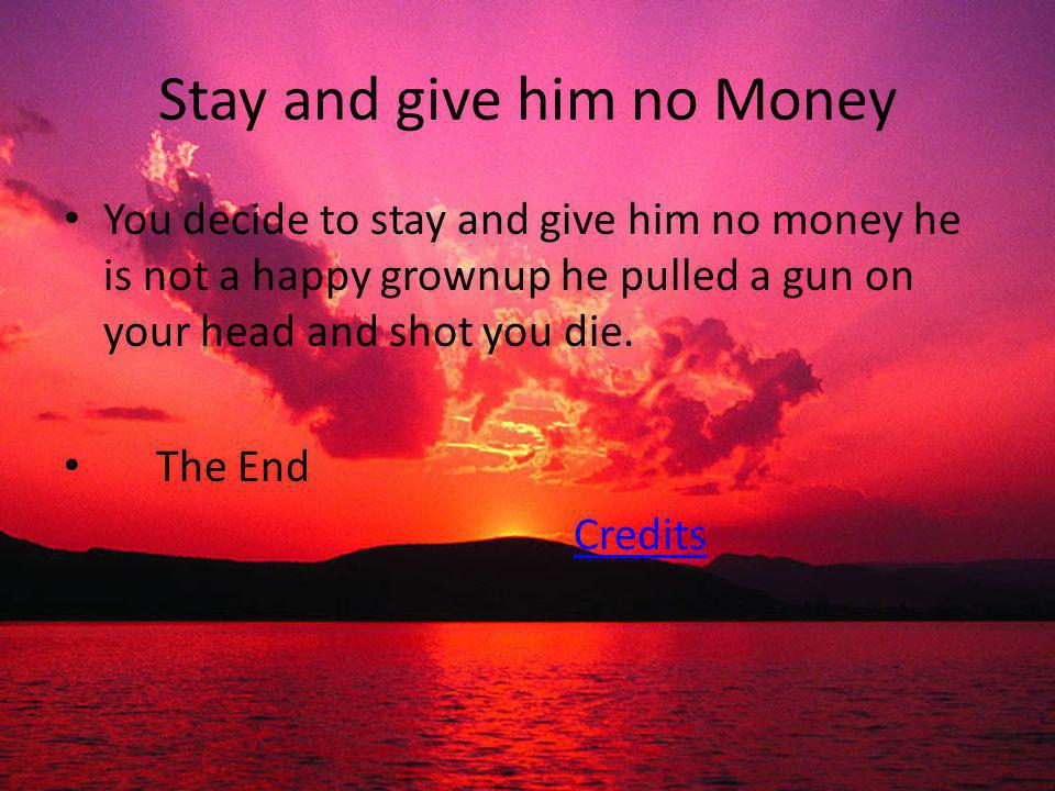 Stay and give him no Money You decide to stay and give him no money he is not a happy grownup he pulled a gun on your head and shot you die.