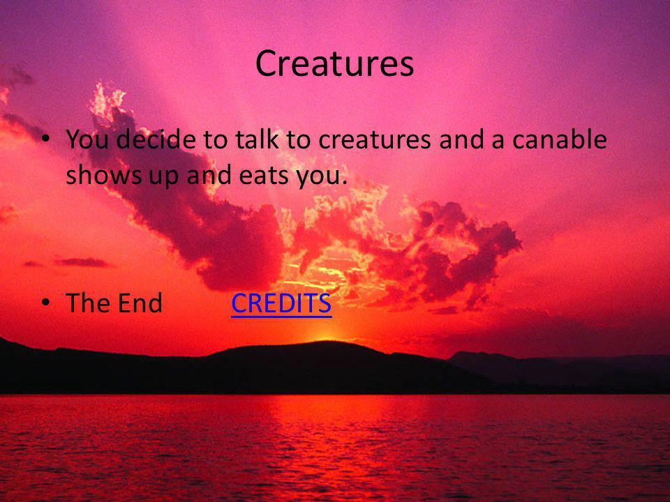 Creatures You decide to talk to creatures and a canable shows up and eats you. The End CREDITSCREDITS