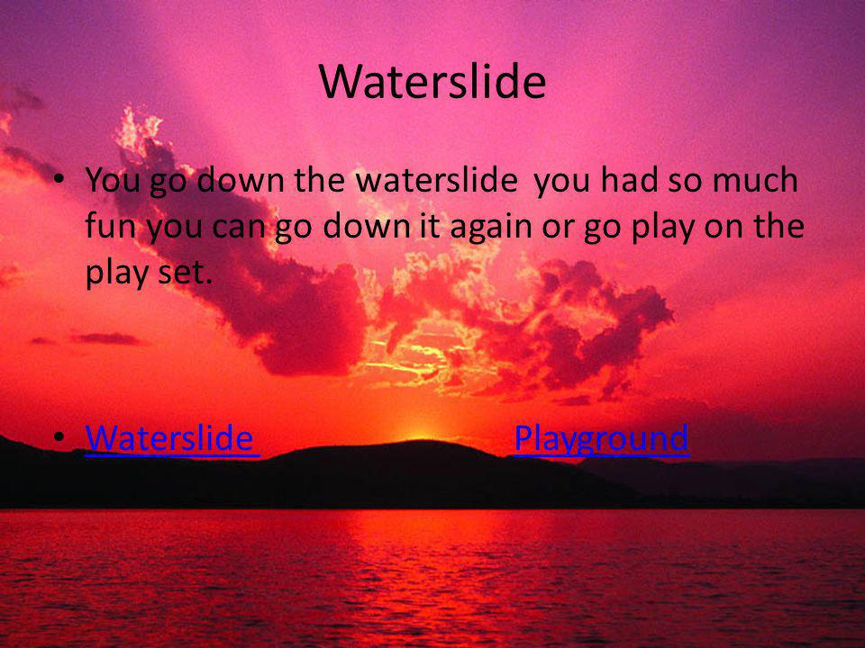 Waterslide You go down the waterslide you had so much fun you can go down it again or go play on the play set. Waterslide Playground Waterslide Playgr