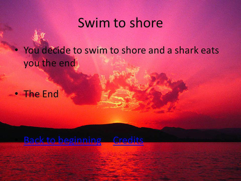 Swim to shore You decide to swim to shore and a shark eats you the end The End Back to beginning Credits Back to beginningCredits