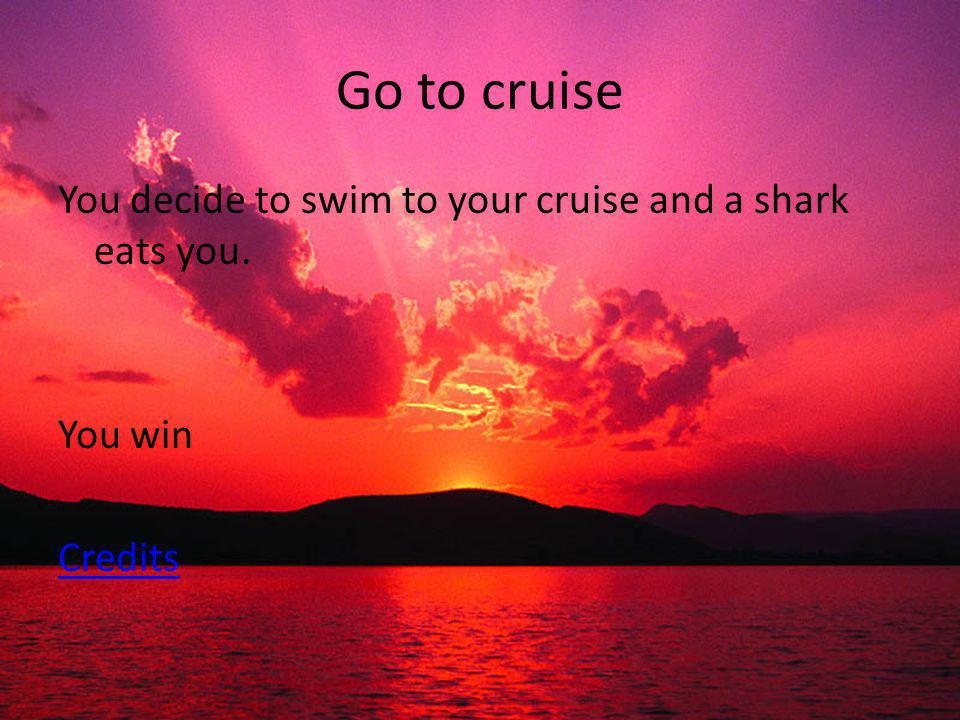 Go to cruise You decide to swim to your cruise and a shark eats you. You win Credits