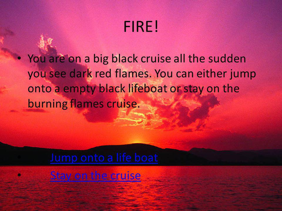 FIRE! You are on a big black cruise all the sudden you see dark red flames. You can either jump onto a empty black lifeboat or stay on the burning fla